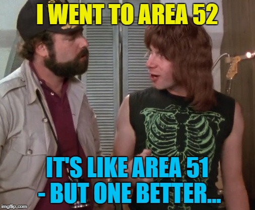 I WENT TO AREA 52 IT'S LIKE AREA 51 - BUT ONE BETTER... | made w/ Imgflip meme maker