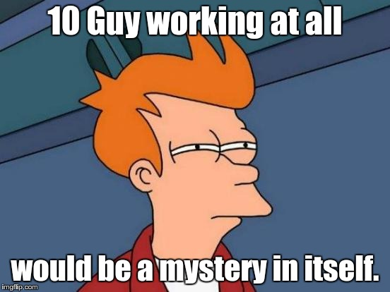 Futurama Fry Meme | 10 Guy working at all would be a mystery in itself. | image tagged in memes,futurama fry | made w/ Imgflip meme maker