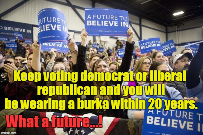 Keep voting democrat or liberal republican - wear burka in 20 years | Keep voting democrat or liberal republican and you will be wearing a burka within 20 years. What a future...! | image tagged in liberals,rinos,democrats,progressives,obama,muslims | made w/ Imgflip meme maker