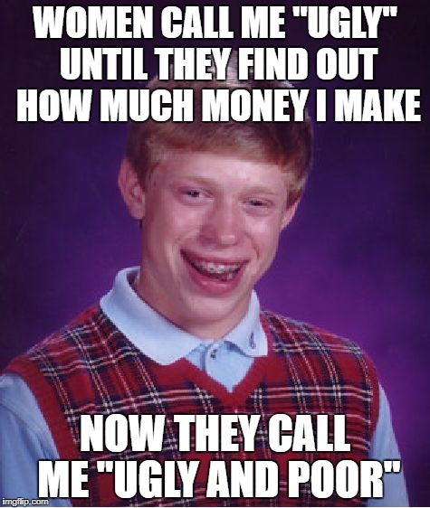 "Bad Luck Brian Meme | WOMEN CALL ME ""UGLY"" UNTIL THEY FIND OUT HOW MUCH MONEY I MAKE NOW THEY CALL ME ""UGLY AND POOR"" 