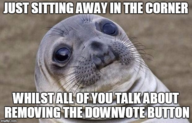 Stop Talking About It, PLEASE | JUST SITTING AWAY IN THE CORNER WHILST ALL OF YOU TALK ABOUT REMOVING THE DOWNVOTE BUTTON | image tagged in memes,awkward moment sealion,funny,downvote,imgflip | made w/ Imgflip meme maker