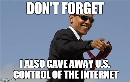 Cool Obama | DON'T FORGET I ALSO GAVE AWAY U.S. CONTROL OF THE INTERNET | image tagged in memes,cool obama | made w/ Imgflip meme maker