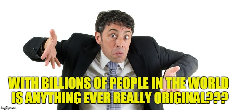WITH BILLIONS OF PEOPLE IN THE WORLD IS ANYTHING EVER REALLY ORIGINAL??? | made w/ Imgflip meme maker