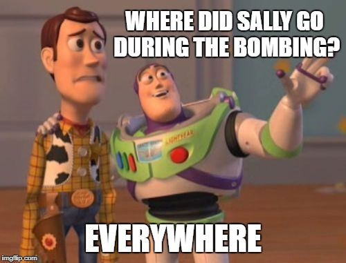 X, X Everywhere Meme | WHERE DID SALLY GO DURING THE BOMBING? EVERYWHERE | image tagged in memes,x,x everywhere,x x everywhere | made w/ Imgflip meme maker