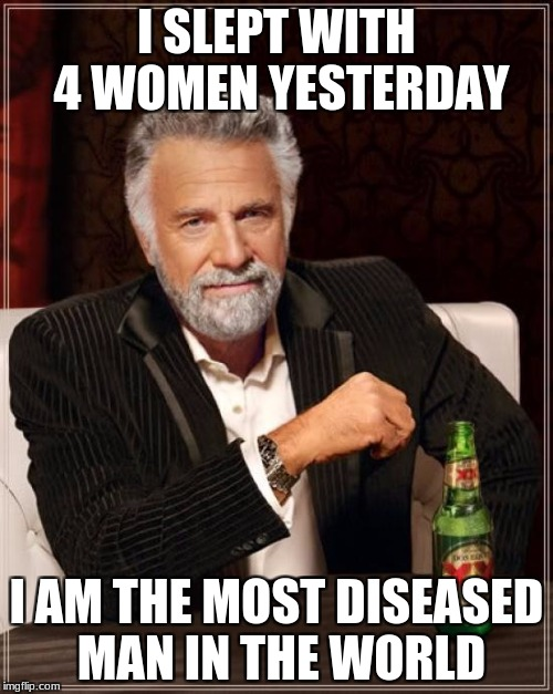 The Most Interesting Man In The World Meme | I SLEPT WITH 4 WOMEN YESTERDAY I AM THE MOST DISEASED MAN IN THE WORLD | image tagged in memes,the most interesting man in the world | made w/ Imgflip meme maker