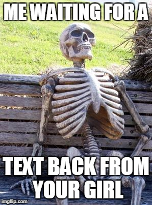 Waiting Skeleton Meme | ME WAITING FOR A TEXT BACK FROM YOUR GIRL | image tagged in memes,waiting skeleton | made w/ Imgflip meme maker