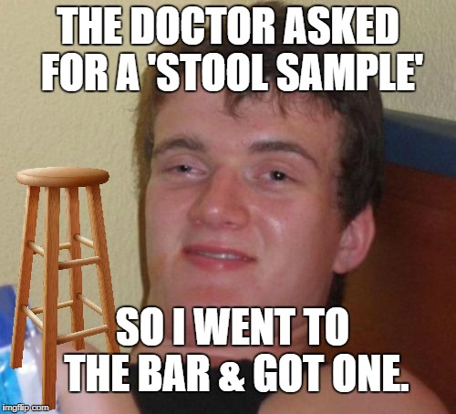 10 Guy Meme | THE DOCTOR ASKED FOR A 'STOOL SAMPLE' SO I WENT TO THE BAR & GOT ONE. | image tagged in memes,10 guy | made w/ Imgflip meme maker