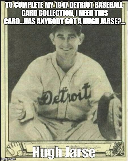 TO COMPLETE MY 1947 DETRIOT BASEBALL CARD COLLECTION, I NEED THIS CARD...HAS ANYBODY GOT A HUGH JARSE?... | image tagged in baseball | made w/ Imgflip meme maker