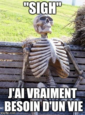 "Waiting Skeleton Meme | ""SIGH"" J'AI VRAIMENT BESOIN D'UN VIE 
