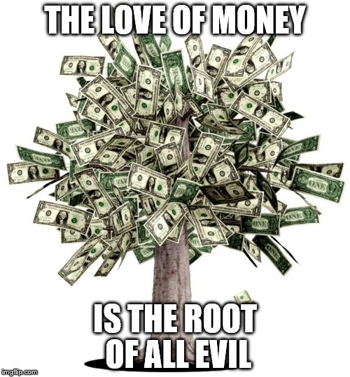 THE LOVE OF MONEY IS THE ROOT OF ALL EVIL | image tagged in money tree | made w/ Imgflip meme maker