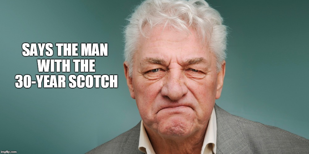 SAYS THE MAN WITH THE 30-YEAR SCOTCH | made w/ Imgflip meme maker