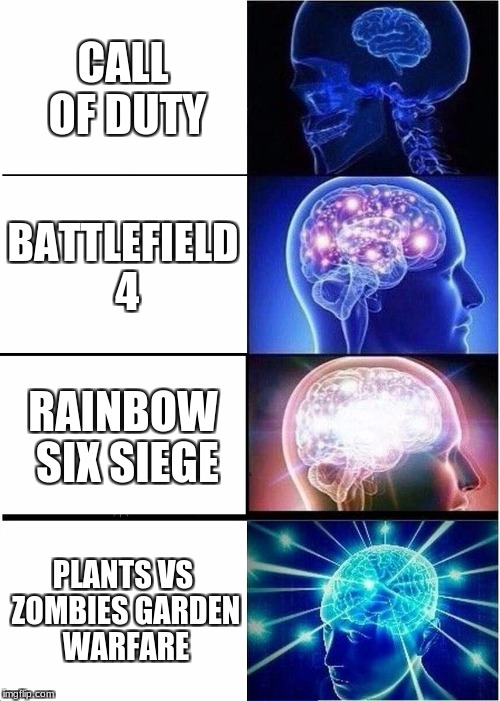 Expanding Brain Meme | CALL OF DUTY BATTLEFIELD 4 RAINBOW SIX SIEGE PLANTS VS ZOMBIES GARDEN WARFARE | image tagged in memes,expanding brain | made w/ Imgflip meme maker