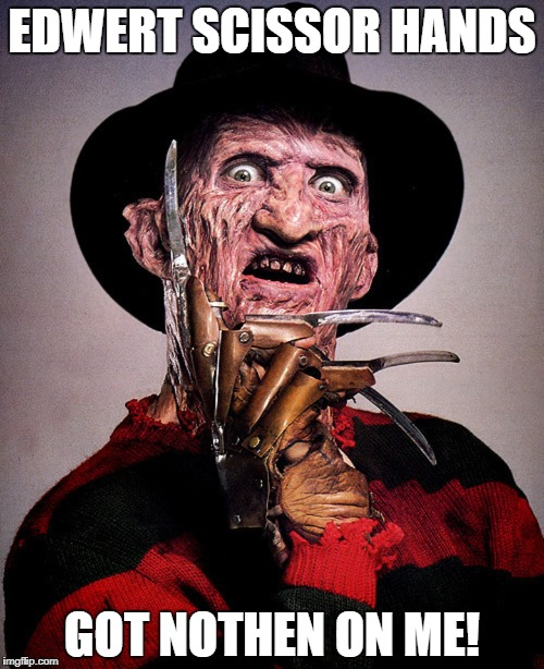 Freddy Krueger | EDWERT SCISSOR HANDS GOT NOTHEN ON ME! | image tagged in freddy krueger | made w/ Imgflip meme maker