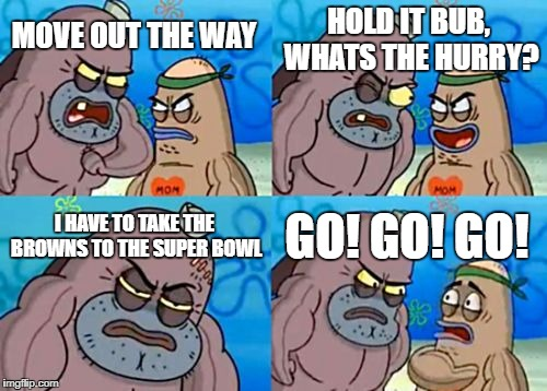 How Tough Are You Meme | MOVE OUT THE WAY HOLD IT BUB, WHATS THE HURRY? I HAVE TO TAKE THE BROWNS TO THE SUPER BOWL GO! GO! GO! | image tagged in memes,how tough are you | made w/ Imgflip meme maker