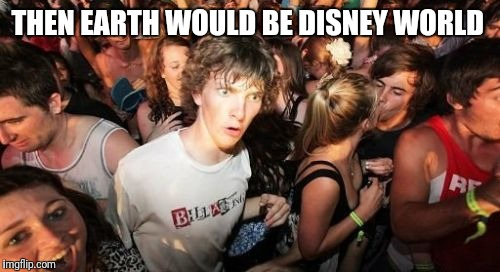 THEN EARTH WOULD BE DISNEY WORLD | made w/ Imgflip meme maker