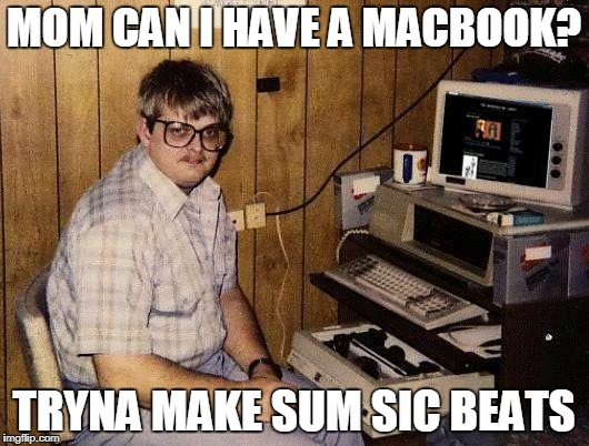 computer nerd | MOM CAN I HAVE A MACBOOK? TRYNA MAKE SUM SIC BEATS | image tagged in computer nerd | made w/ Imgflip meme maker