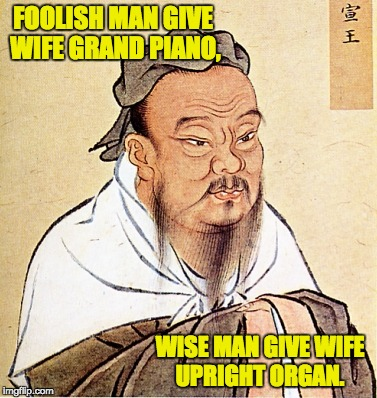 wise confusius | FOOLISH MAN GIVE WIFE GRAND PIANO, WISE MAN GIVE WIFE UPRIGHT ORGAN. | image tagged in wise confusius | made w/ Imgflip meme maker
