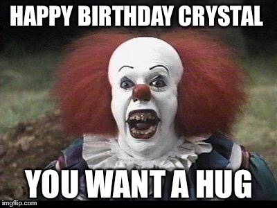 Scary Clown | HAPPY BIRTHDAY CRYSTAL YOU WANT A HUG | image tagged in scary clown | made w/ Imgflip meme maker