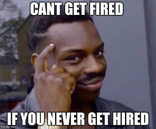 CANT GET FIRED IF YOU NEVER GET HIRED | image tagged in black thinking man | made w/ Imgflip meme maker