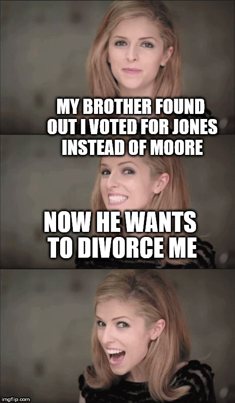 Bad Pun Anna Kendrick Meme | MY BROTHER FOUND OUT I VOTED FOR JONES INSTEAD OF MOORE NOW HE WANTS TO DIVORCE ME | image tagged in memes,bad pun anna kendrick | made w/ Imgflip meme maker