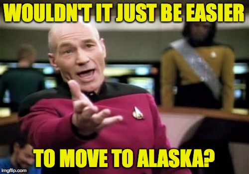 Picard Wtf Meme | WOULDN'T IT JUST BE EASIER TO MOVE TO ALASKA? | image tagged in memes,picard wtf | made w/ Imgflip meme maker