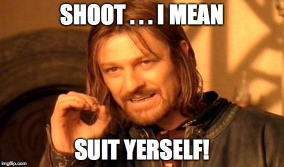 One Does Not Simply Meme | SHOOT . . . I MEAN SUIT YERSELF! | image tagged in memes,one does not simply | made w/ Imgflip meme maker