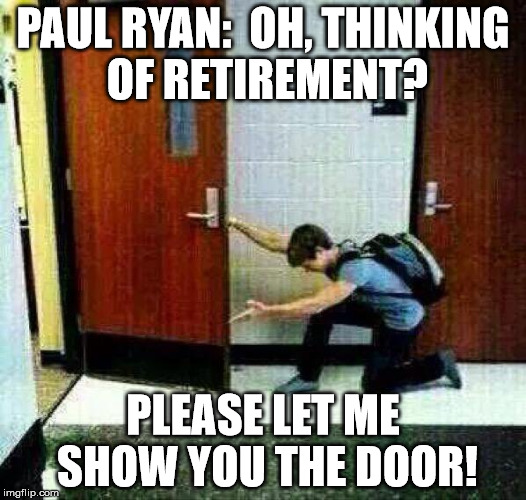 PAUL RYAN:  OH, THINKING OF RETIREMENT? PLEASE LET ME SHOW YOU THE DOOR! | image tagged in if you don't like there's the door | made w/ Imgflip meme maker