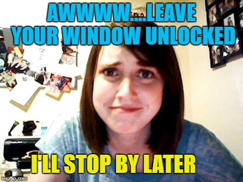 AWWWW....LEAVE YOUR WINDOW UNLOCKED I'LL STOP BY LATER | made w/ Imgflip meme maker