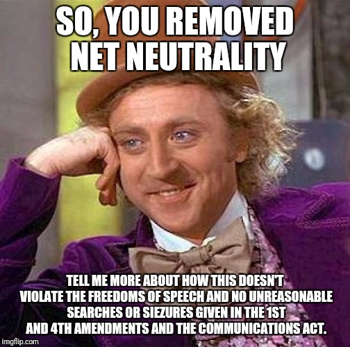 Creepy Condescending Wonka Meme | SO, YOU REMOVED NET NEUTRALITY TELL ME MORE ABOUT HOW THIS DOESN'T VIOLATE THE FREEDOMS OF SPEECH AND NO UNREASONABLE SEARCHES OR SIEZURES G | image tagged in memes,creepy condescending wonka | made w/ Imgflip meme maker