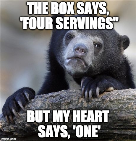 "Don't judge. | THE BOX SAYS, 'FOUR SERVINGS"" BUT MY HEART SAYS, 'ONE' 
