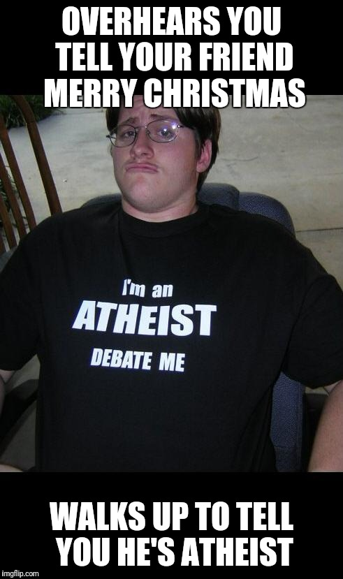 atheist | OVERHEARS YOU TELL YOUR FRIEND MERRY CHRISTMAS WALKS UP TO TELL YOU HE'S ATHEIST | image tagged in atheist | made w/ Imgflip meme maker