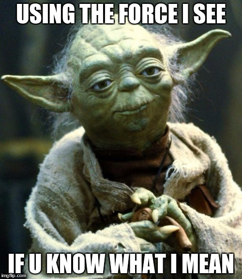 Star Wars Yoda Meme | USING THE FORCE I SEE IF U KNOW WHAT I MEAN | image tagged in memes,star wars yoda | made w/ Imgflip meme maker