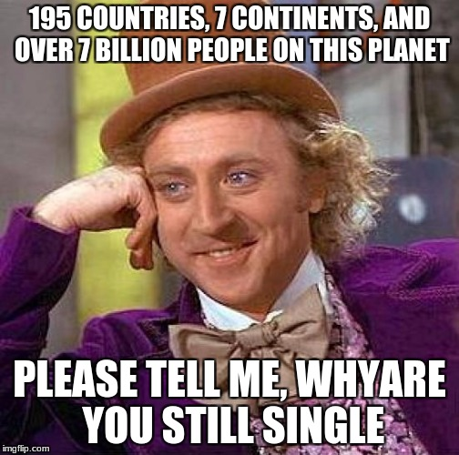 Creepy Condescending Wonka Meme | 195 COUNTRIES, 7 CONTINENTS, AND OVER 7 BILLION PEOPLE ON THIS PLANET PLEASE TELL ME, WHYARE YOU STILL SINGLE | image tagged in memes,creepy condescending wonka | made w/ Imgflip meme maker