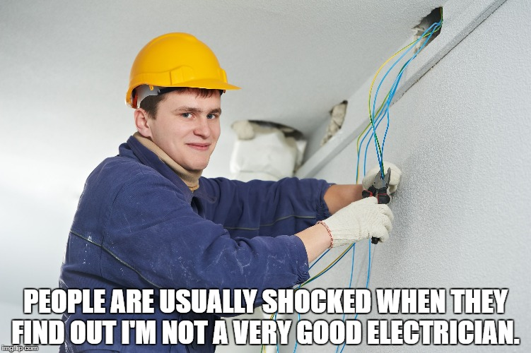 PEOPLE ARE USUALLY SHOCKED WHEN THEY FIND OUT I'M NOT A VERY GOOD ELECTRICIAN. | image tagged in electricity | made w/ Imgflip meme maker
