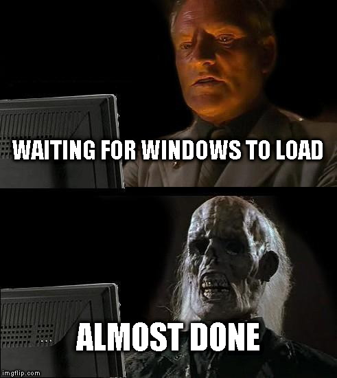 Ill Just Wait Here Meme | WAITING FOR WINDOWS TO LOAD ALMOST DONE | image tagged in memes,ill just wait here | made w/ Imgflip meme maker