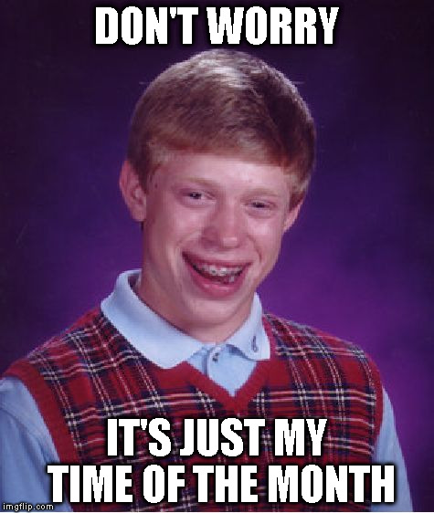 Bad Luck Brian Meme | DON'T WORRY IT'S JUST MY TIME OF THE MONTH | image tagged in memes,bad luck brian | made w/ Imgflip meme maker