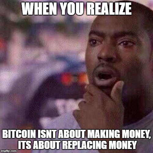 Check out bitcoinmemez on facebook! | WHEN YOU REALIZE BITCOIN ISNT ABOUT MAKING MONEY, ITS ABOUT REPLACING MONEY | image tagged in bitcoin,money,realize | made w/ Imgflip meme maker