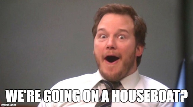 WE'RE GOING ON A HOUSEBOAT? | image tagged in chris pratt happy | made w/ Imgflip meme maker