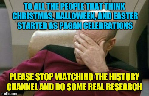 I'm sure they believe everything on Ancient Aliens too | TO ALL THE PEOPLE THAT THINK CHRISTMAS, HALLOWEEN, AND EASTER STARTED AS PAGAN CELEBRATIONS PLEASE STOP WATCHING THE HISTORY CHANNEL AND DO  | image tagged in memes,captain picard facepalm,holidays,christmas,pagan | made w/ Imgflip meme maker