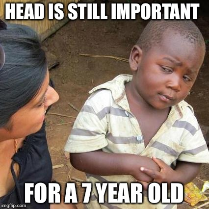 Third World Skeptical Kid Meme | HEAD IS STILL IMPORTANT FOR A 7 YEAR OLD | image tagged in memes,third world skeptical kid | made w/ Imgflip meme maker