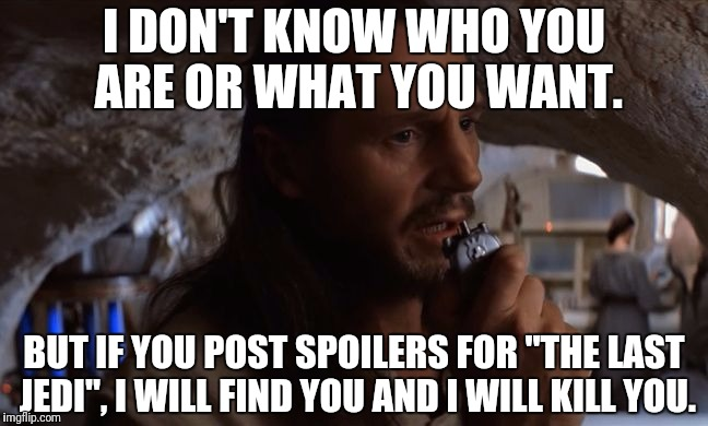 "Qui-Gon Jinn and The Last Jedi.  | I DON'T KNOW WHO YOU ARE OR WHAT YOU WANT. BUT IF YOU POST SPOILERS FOR ""THE LAST JEDI"", I WILL FIND YOU AND I WILL KILL YOU. 