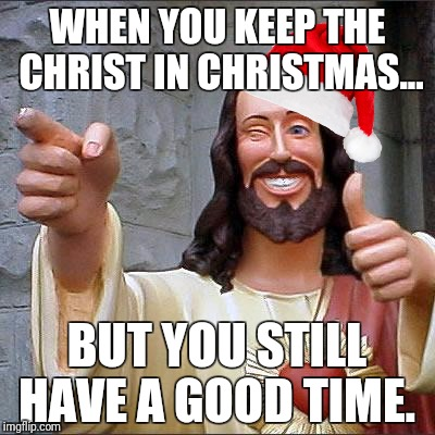 Buddy Christ Meme | WHEN YOU KEEP THE CHRIST IN CHRISTMAS... BUT YOU STILL HAVE A GOOD TIME. | image tagged in memes,buddy christ | made w/ Imgflip meme maker