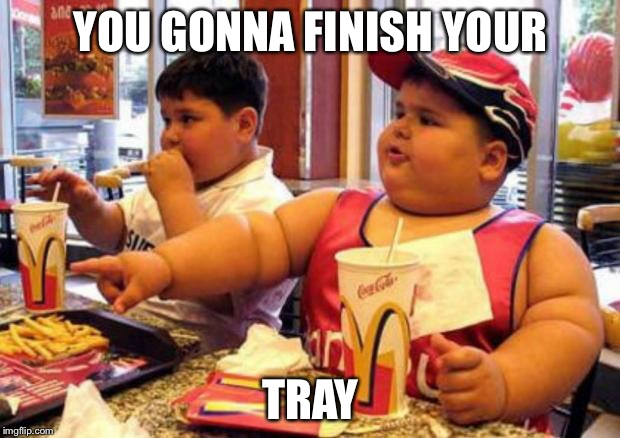 McDonald's fat boy | YOU GONNA FINISH YOUR TRAY | image tagged in mcdonald's fat boy | made w/ Imgflip meme maker