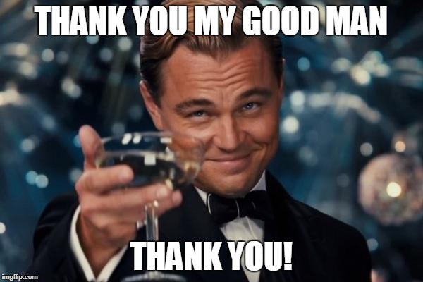 Leonardo Dicaprio Cheers Meme | THANK YOU MY GOOD MAN THANK YOU! | image tagged in memes,leonardo dicaprio cheers | made w/ Imgflip meme maker