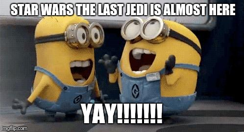 Excited Minions Meme | STAR WARS THE LAST JEDI IS ALMOST HERE YAY!!!!!!! | image tagged in memes,excited minions | made w/ Imgflip meme maker