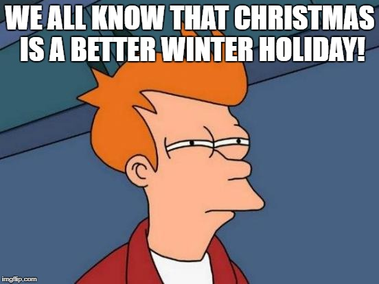 Futurama Fry Meme | WE ALL KNOW THAT CHRISTMAS IS A BETTER WINTER HOLIDAY! | image tagged in memes,futurama fry | made w/ Imgflip meme maker