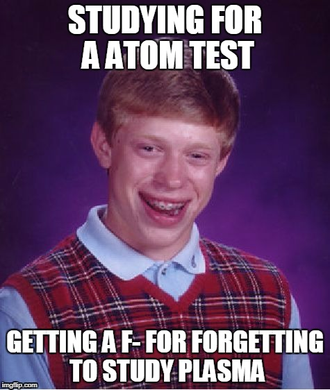 Bad Luck Brian Meme | STUDYING FOR A ATOM TEST GETTING A F- FOR FORGETTING TO STUDY PLASMA | image tagged in memes,bad luck brian | made w/ Imgflip meme maker