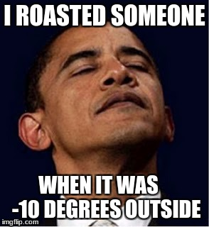 Barack Obama proud face | I ROASTED SOMEONE WHEN IT WAS    -10 DEGREES OUTSIDE | image tagged in barack obama proud face | made w/ Imgflip meme maker
