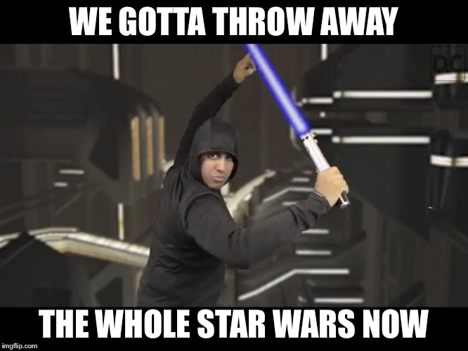 WE GOTTA THROW AWAY THE WHOLE STAR WARS NOW | image tagged in ashit star wars | made w/ Imgflip meme maker