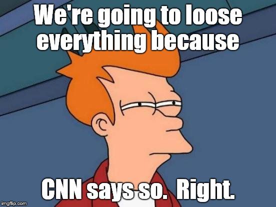 Futurama Fry Meme | We're going to loose everything because CNN says so.  Right. | image tagged in memes,futurama fry | made w/ Imgflip meme maker